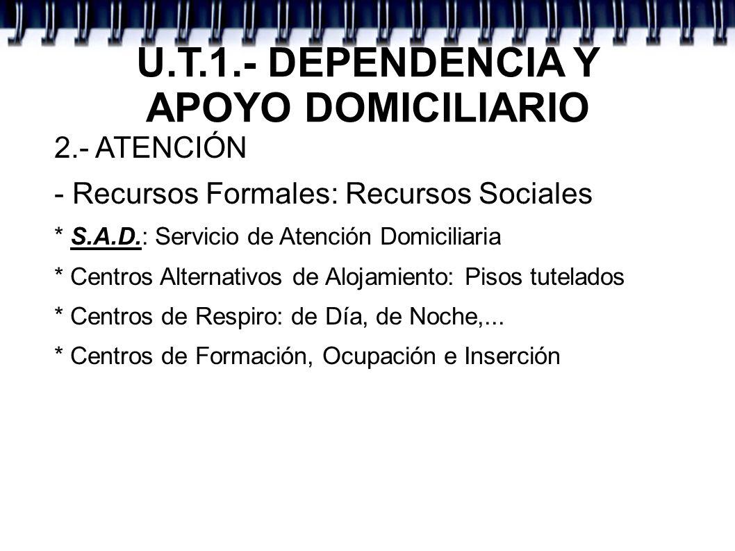 U.T.1.- DEPENDENCIA Y APOYO DOMICILIARIO 2.- ATENCIÓN - Recursos Formales: Recursos Sociales * S.A.D.: Servicio de Atención Domiciliaria * Centros Alt