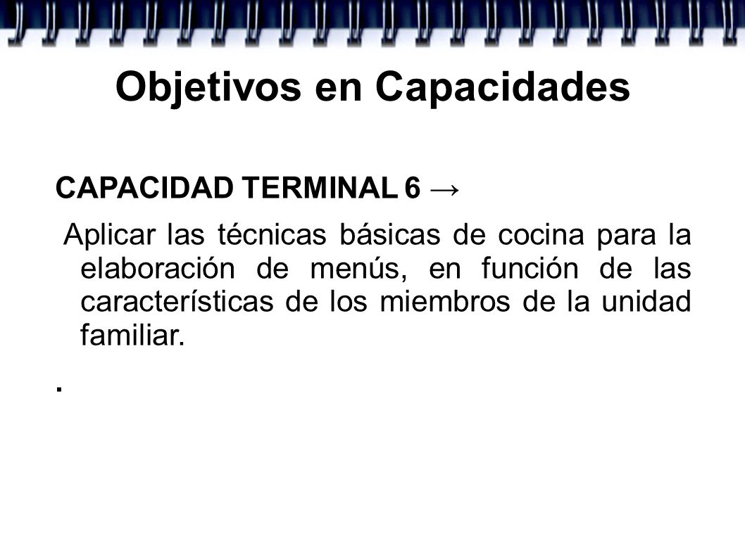 Objetivos en Capacidades CAPACIDAD TERMINAL 6 Aplicar las técnicas básicas de cocina para la elaboración de menús, en función de las características d