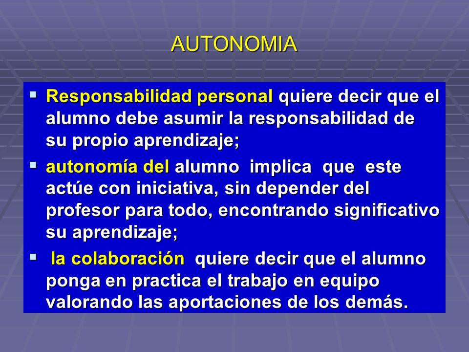 AUTONOMIA Responsabilidad personal quiere decir que el alumno debe asumir la responsabilidad de su propio aprendizaje; Responsabilidad personal quiere