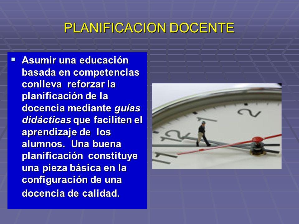 PLANIFICACION DOCENTE Asumir una educación basada en competencias conlleva reforzar la planificación de la docencia mediante guías didácticas que faci