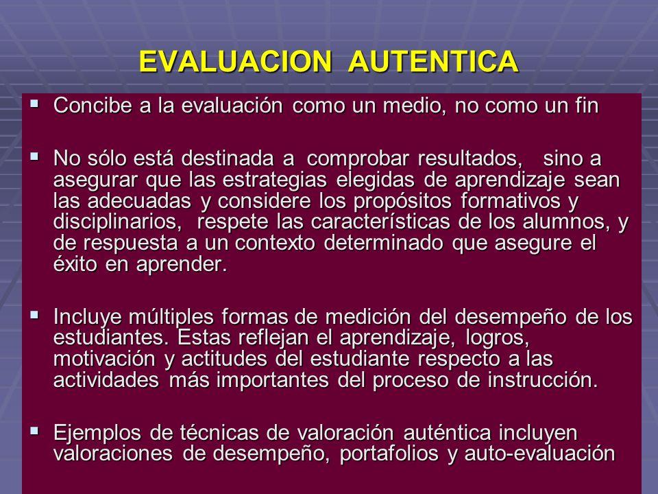 EVALUACION AUTENTICA Concibe a la evaluación como un medio, no como un fin Concibe a la evaluación como un medio, no como un fin No sólo está destinad