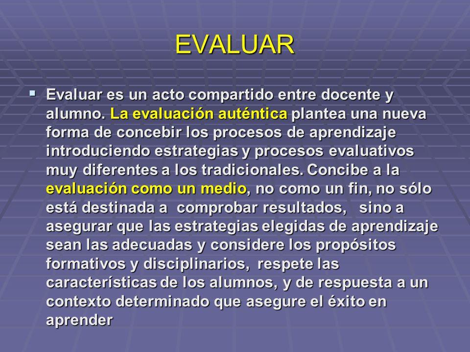 EVALUAR Evaluar es un acto compartido entre docente y alumno. La evaluación auténtica plantea una nueva forma de concebir los procesos de aprendizaje