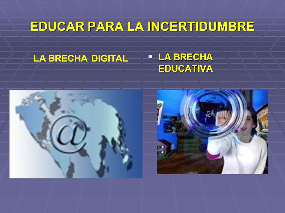 EDUCAR PARA LA INCERTIDUMBRE LA BRECHA EDUCATIVA LA BRECHA EDUCATIVA LA BRECHA DIGITAL