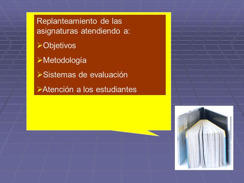 Replanteamiento de las asignaturas atendiendo a: Objetivos Metodología Sistemas de evaluación Atención a los estudiantes