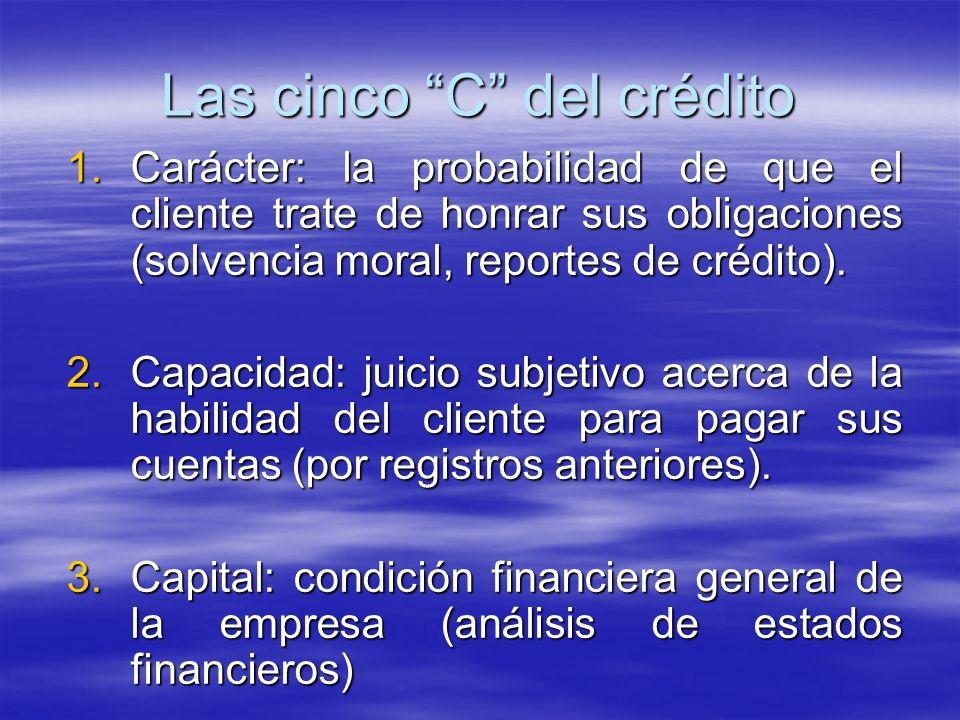 1.Carácter: la probabilidad de que el cliente trate de honrar sus obligaciones (solvencia moral, reportes de crédito). 2.Capacidad: juicio subjetivo a