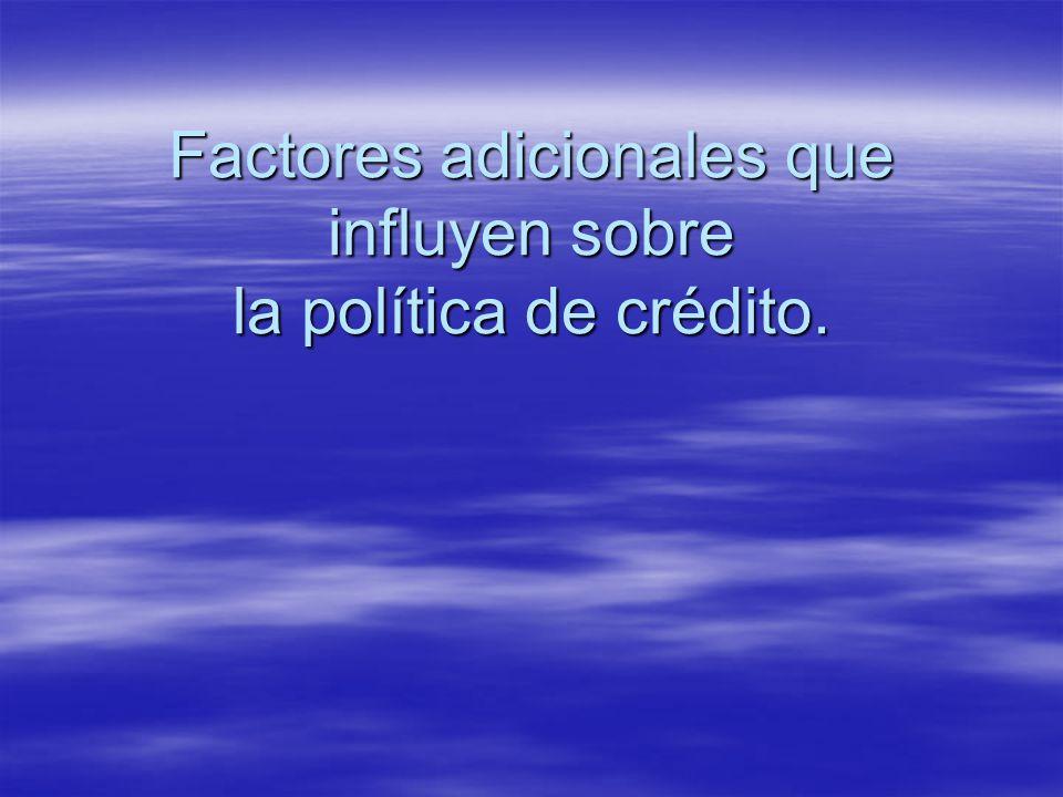 Factores adicionales que influyen sobre la política de crédito.