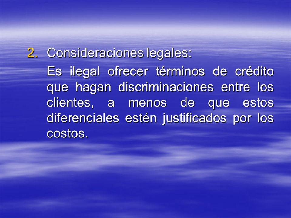 2.Consideraciones legales: Es ilegal ofrecer términos de crédito que hagan discriminaciones entre los clientes, a menos de que estos diferenciales est