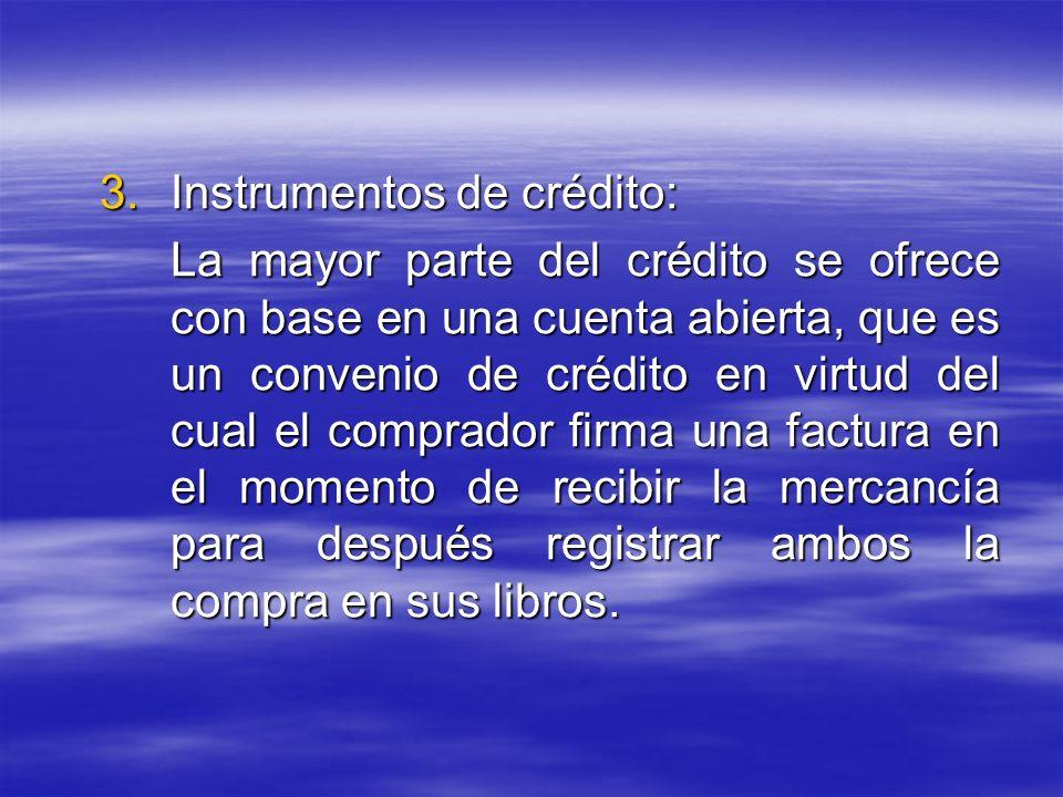 3.Instrumentos de crédito: La mayor parte del crédito se ofrece con base en una cuenta abierta, que es un convenio de crédito en virtud del cual el co