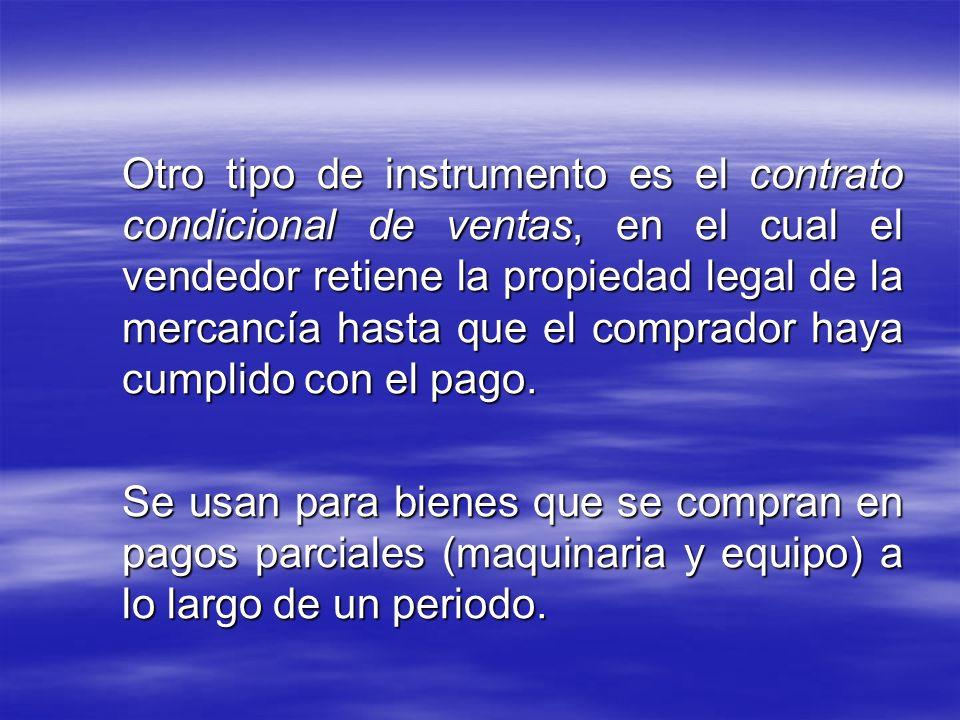 Otro tipo de instrumento es el contrato condicional de ventas, en el cual el vendedor retiene la propiedad legal de la mercancía hasta que el comprado