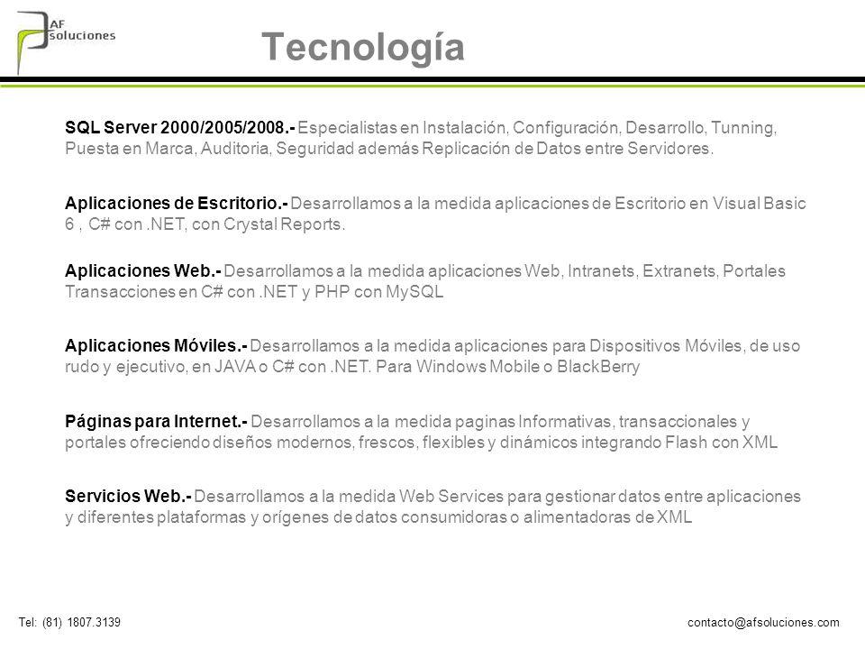 contacto@afsoluciones.comTel: (81) 1807.3139 Tecnología SQL Server 2000/2005/2008.- Especialistas en Instalación, Configuración, Desarrollo, Tunning, Puesta en Marca, Auditoria, Seguridad además Replicación de Datos entre Servidores.