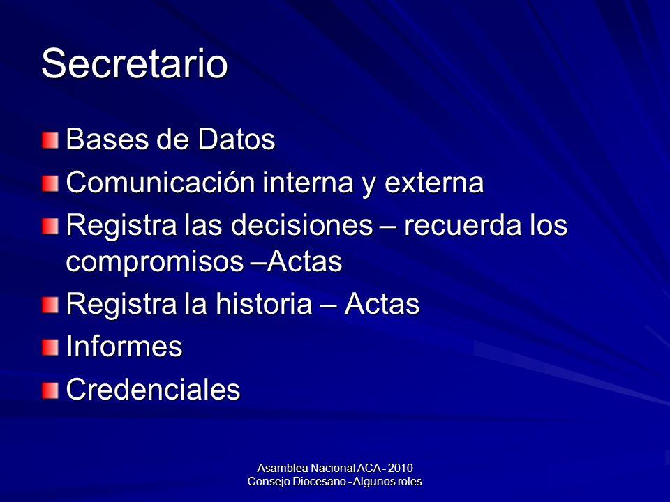 Asamblea Nacional ACA - 2010 Consejo Diocesano - Algunos roles Secretario Bases de Datos Comunicación interna y externa Registra las decisiones – recuerda los compromisos –Actas Registra la historia – Actas InformesCredenciales