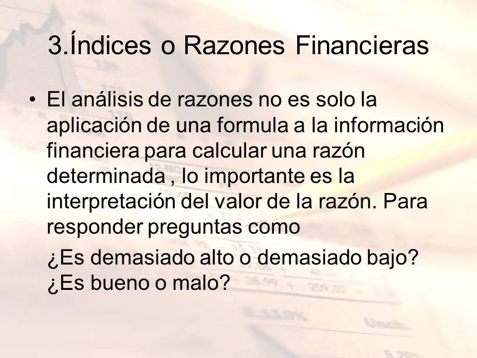 3.Índices o Razones Financieras El análisis de razones no es solo la aplicación de una formula a la información financiera para calcular una razón det