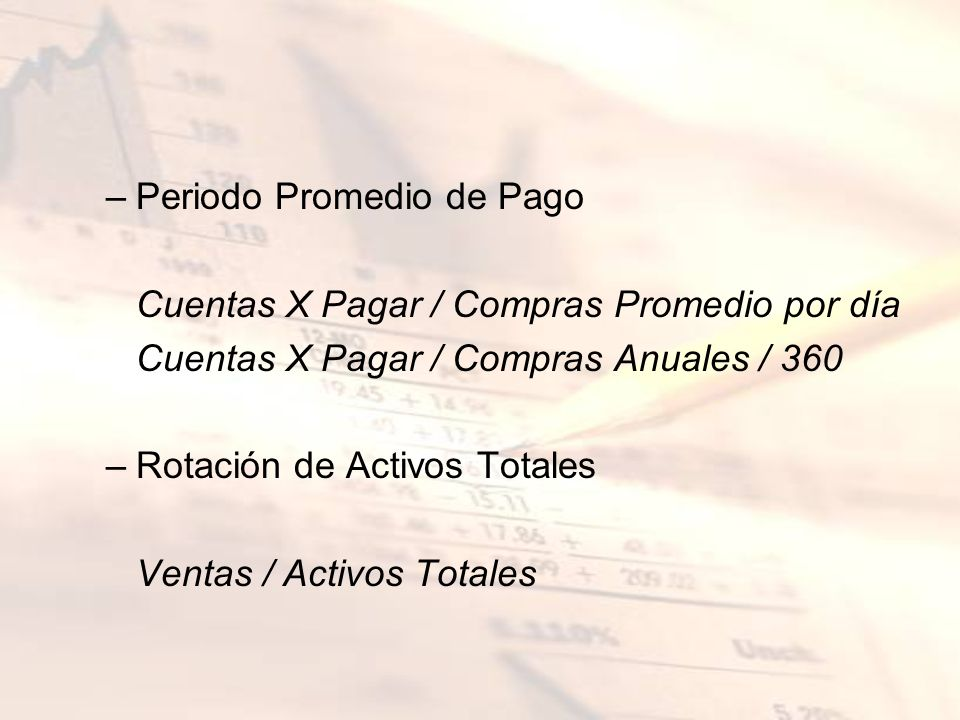 –Periodo Promedio de Pago Cuentas X Pagar / Compras Promedio por día Cuentas X Pagar / Compras Anuales / 360 –Rotación de Activos Totales Ventas / Act