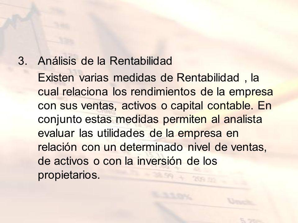 3.Análisis de la Rentabilidad Existen varias medidas de Rentabilidad, la cual relaciona los rendimientos de la empresa con sus ventas, activos o capit