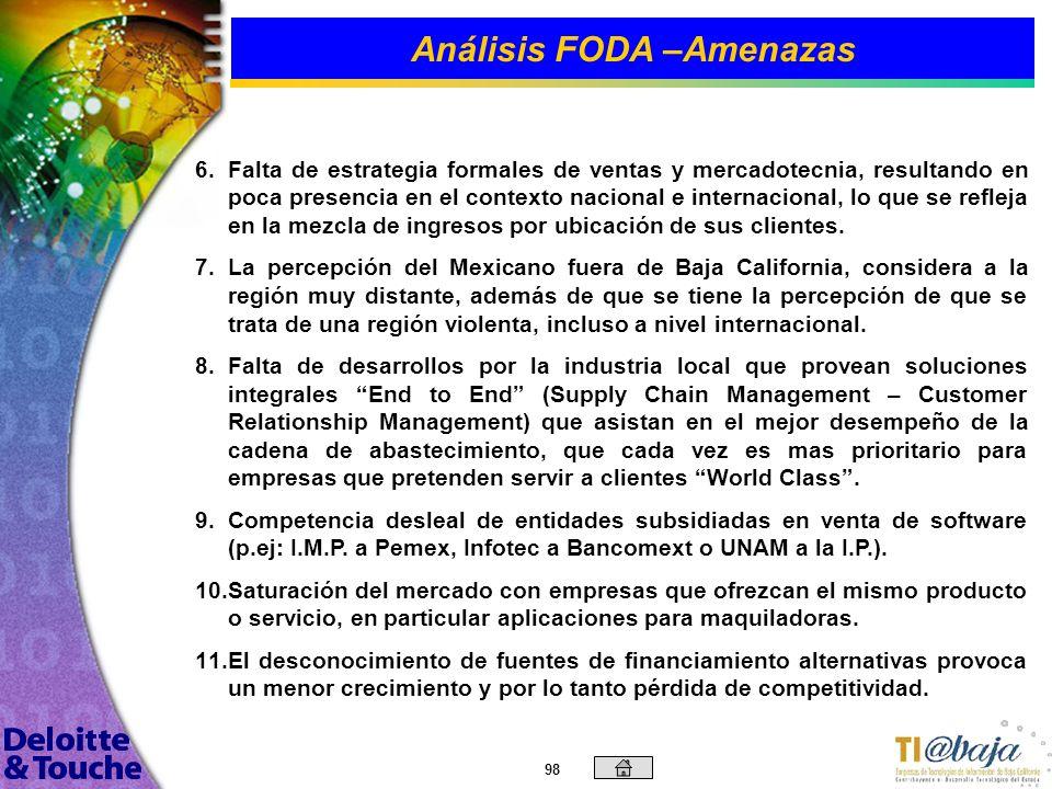 97 Análisis FODA –Amenazas 1. 1.Actualmente el plan estatal de desarrollo no contempla al sector de TI como actividad prioritaria para BC, lo que pued