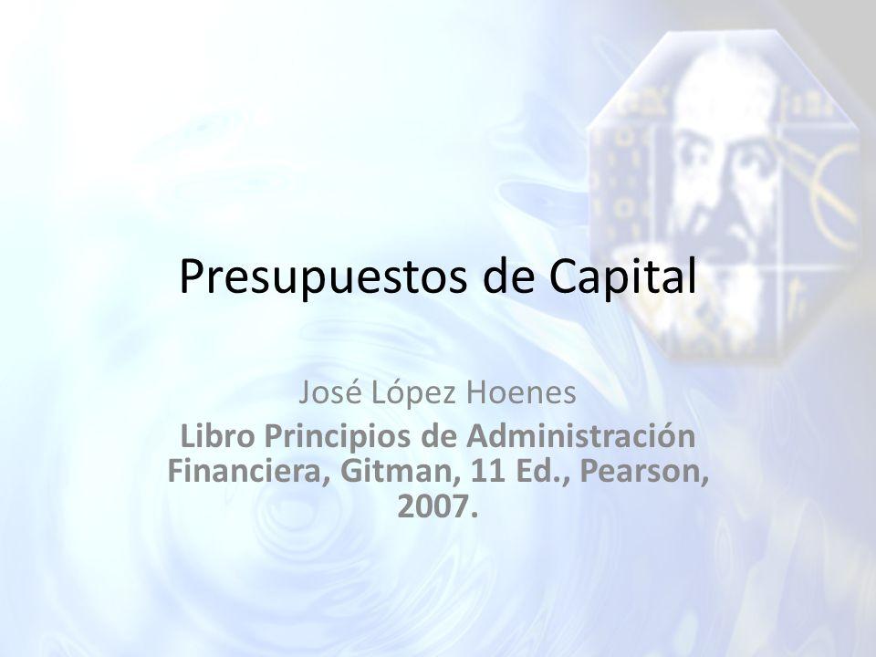 Presupuestos de Capital José López Hoenes Libro Principios de Administración Financiera, Gitman, 11 Ed., Pearson, 2007.