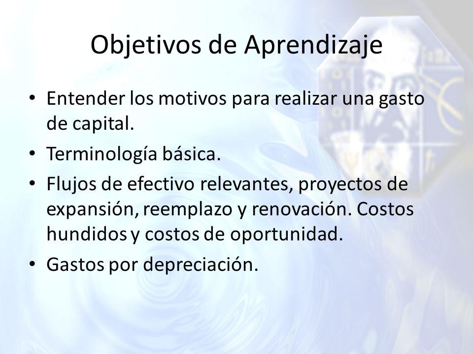 Objetivos de Aprendizaje Entender los motivos para realizar una gasto de capital. Terminología básica. Flujos de efectivo relevantes, proyectos de exp