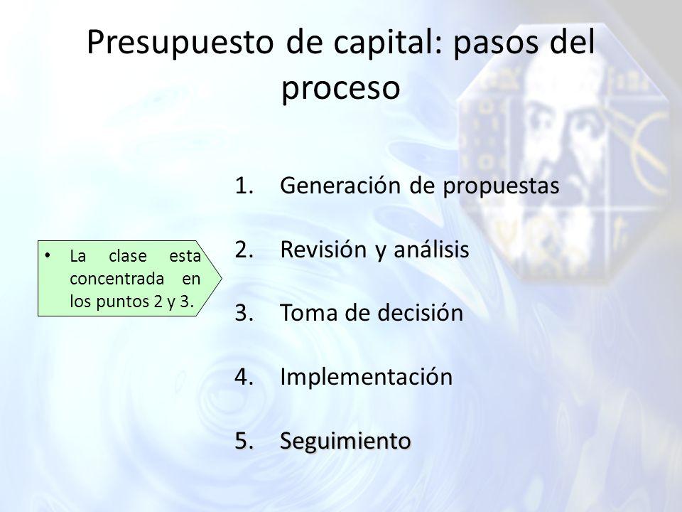 Presupuesto de capital: pasos del proceso La clase esta concentrada en los puntos 2 y 3. 1.Generación de propuestas 2.Revisión y análisis 3.Toma de de