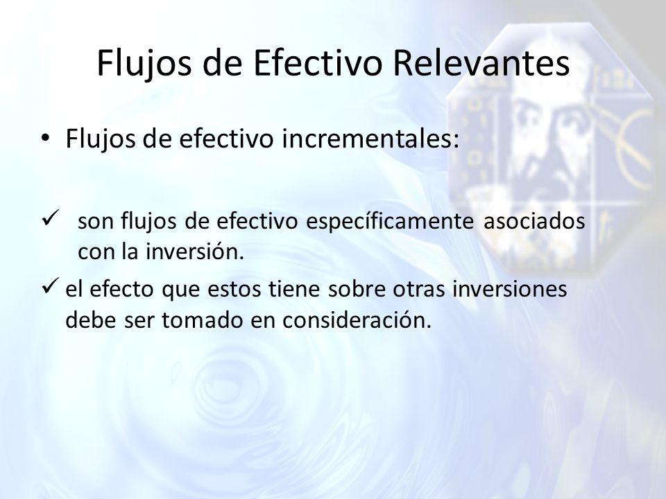 Flujos de Efectivo Relevantes Flujos de efectivo incrementales: son flujos de efectivo específicamente asociados con la inversión. el efecto que estos