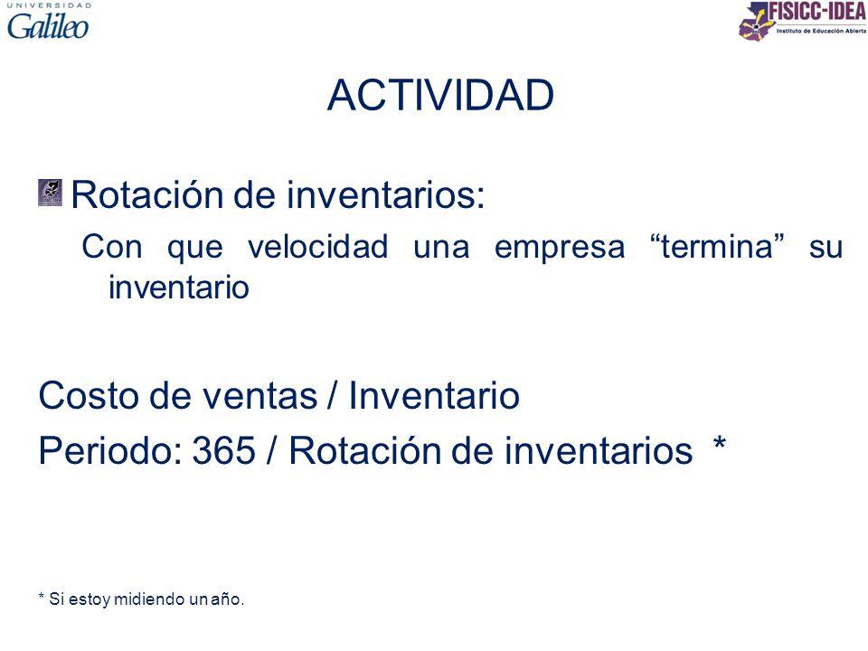 ACTIVIDAD Rotación de inventarios: Con que velocidad una empresa termina su inventario Costo de ventas / Inventario Periodo: 365 / Rotación de inventa