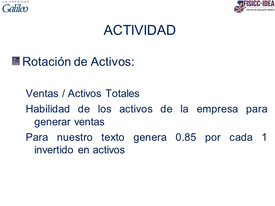 ACTIVIDAD Rotación de Activos: Ventas / Activos Totales Habilidad de los activos de la empresa para generar ventas Para nuestro texto genera 0.85 por