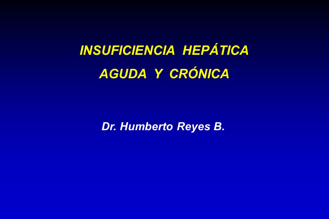 Dr. Humberto Reyes B. INSUFICIENCIA HEPÁTICA AGUDA Y CRÓNICA