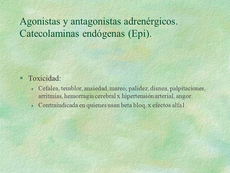 Agonistas y antagonistas adrenérgicos. Catecolaminas endógenas (Epi). §Toxicidad: l Cefalea, temblor, ansiedad, mareo, palidez, disnea, palpitaciones,