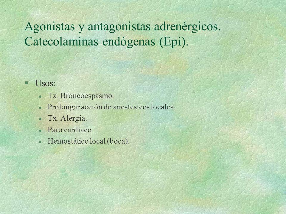 Agonistas y antagonistas adrenérgicos. Catecolaminas endógenas (Epi). §Usos: l Tx. Broncoespasmo. l Prolongar acción de anestésicos locales. l Tx. Ale