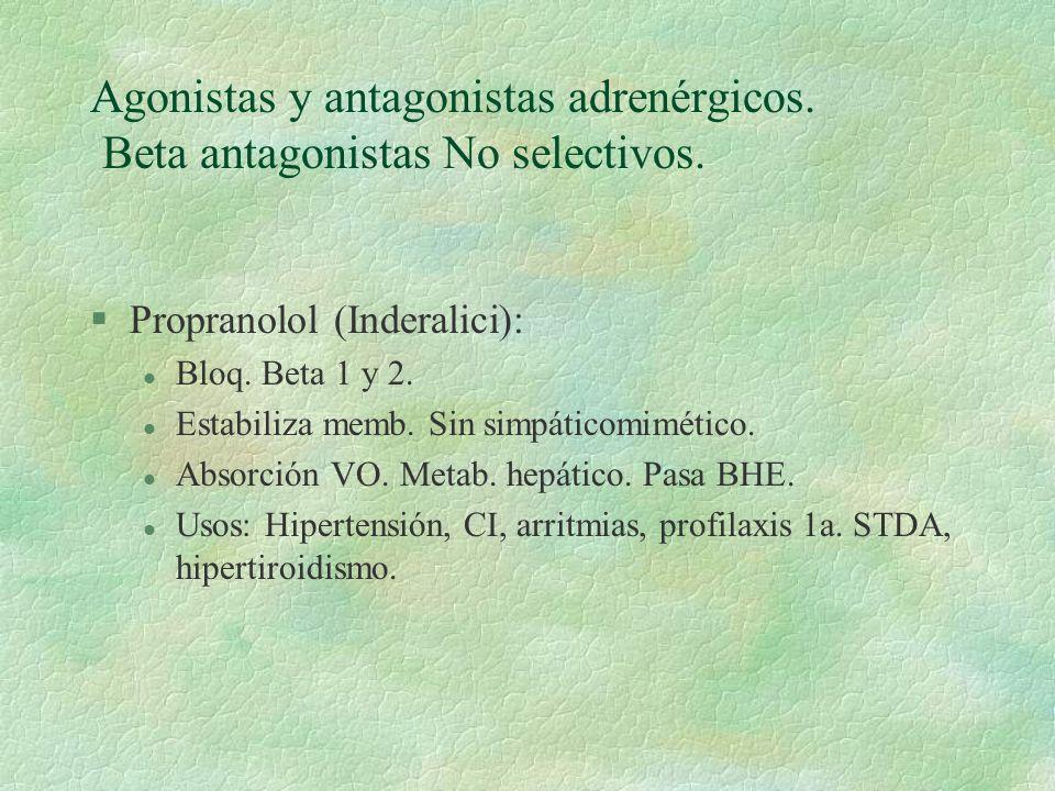Agonistas y antagonistas adrenérgicos. Beta antagonistas No selectivos. §Propranolol (Inderalici): l Bloq. Beta 1 y 2. l Estabiliza memb. Sin simpátic