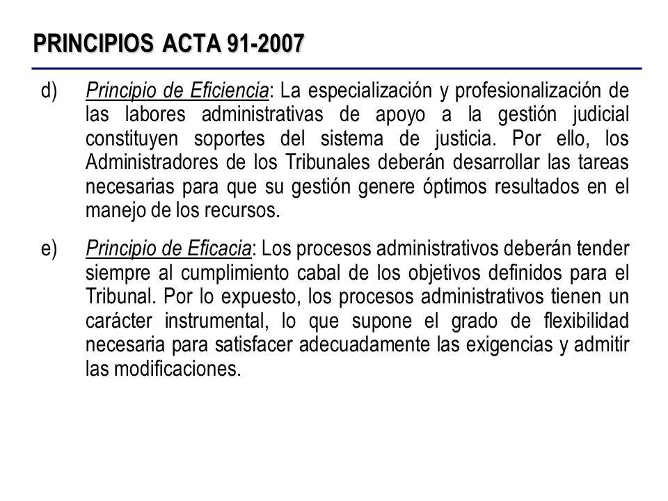 PRINCIPIOS ACTA 91-2007 d) Principio de Eficiencia : La especialización y profesionalización de las labores administrativas de apoyo a la gestión judi