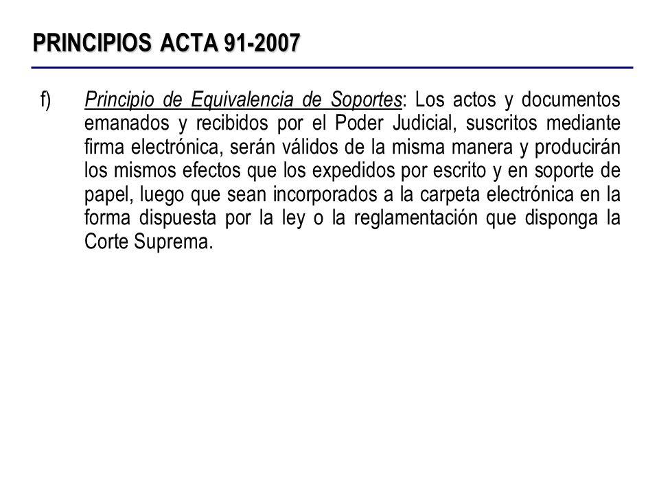 PRINCIPIOS ACTA 91-2007 f) Principio de Equivalencia de Soportes : Los actos y documentos emanados y recibidos por el Poder Judicial, suscritos median