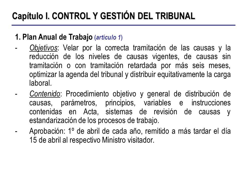Capítulo I. CONTROL Y GESTIÓN DEL TRIBUNAL 1. Plan Anual de Trabajo ( artículo 1 ) - Objetivos : Velar por la correcta tramitación de las causas y la