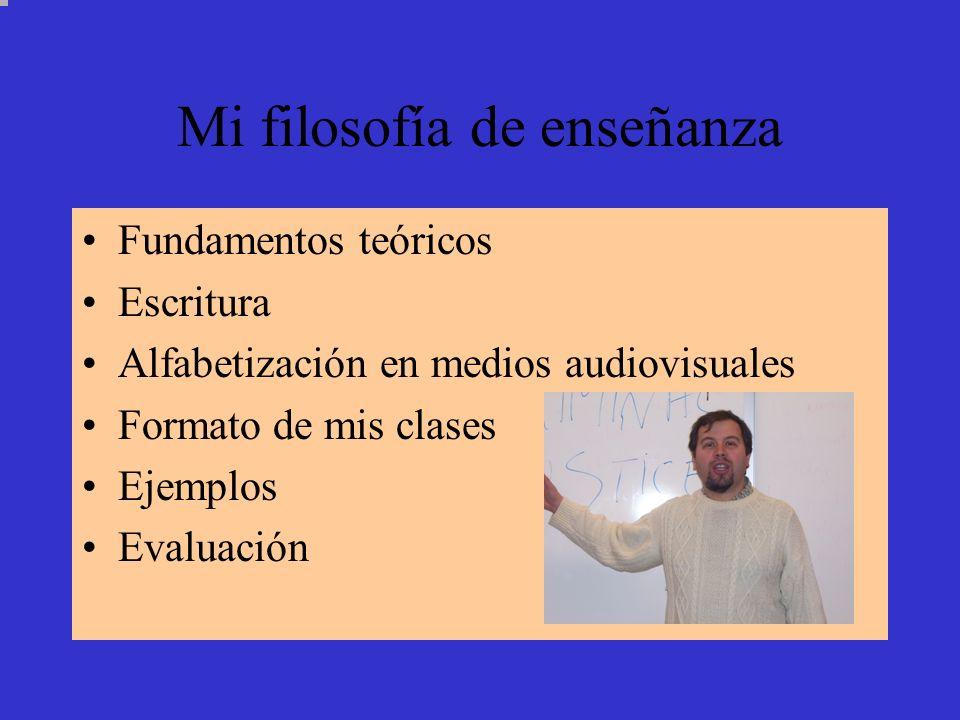 Mi filosofía de enseñanza Fundamentos teóricos Escritura Alfabetización en medios audiovisuales Formato de mis clases Ejemplos Evaluación