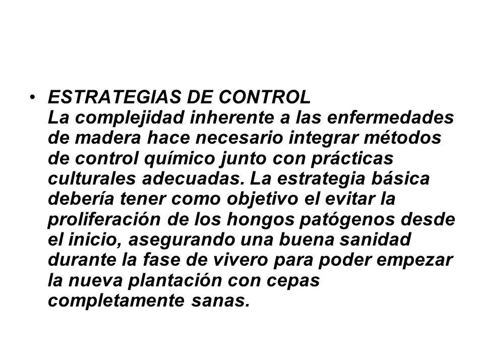 ESTRATEGIAS DE CONTROL La complejidad inherente a las enfermedades de madera hace necesario integrar métodos de control químico junto con prácticas culturales adecuadas.