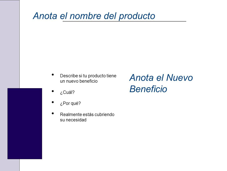 Anota el nombre del producto Describe si tu producto tiene un nuevo beneficio ¿Cuál? ¿Por qué? Realmente estás cubriendo su necesidad Anota el Nuevo B