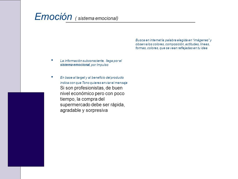 Emoción ( sistema emocional) La información subconsciente, llega por el sistema emocional, por Impulso En base al target y al beneficio del producto i