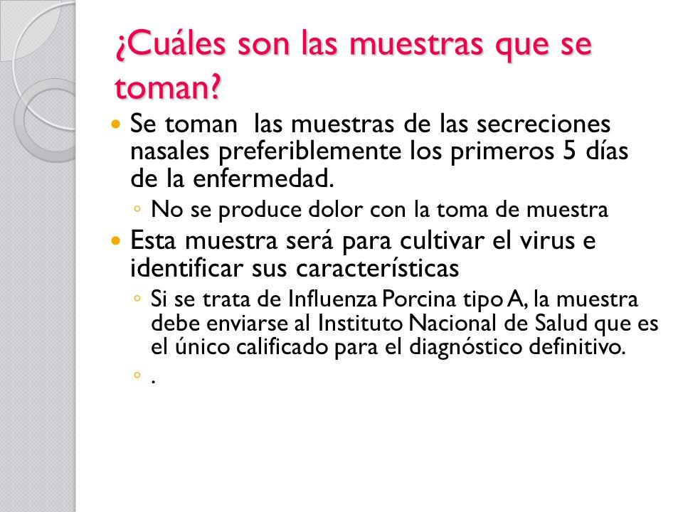 ¿Cuáles son las muestras que se toman? Se toman las muestras de las secreciones nasales preferiblemente los primeros 5 días de la enfermedad. No se pr