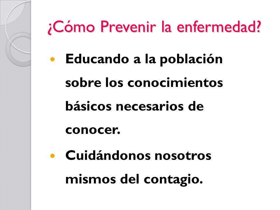¿Cómo Prevenir la enfermedad? Educando a la población sobre los conocimientos básicos necesarios de conocer. Cuidándonos nosotros mismos del contagio.