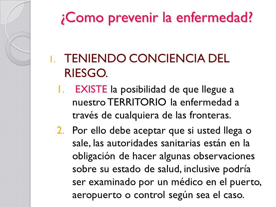 ¿Como prevenir la enfermedad? 1. TENIENDO CONCIENCIA DEL RIESGO. 1. EXISTE la posibilidad de que llegue a nuestro TERRITORIO la enfermedad a través de
