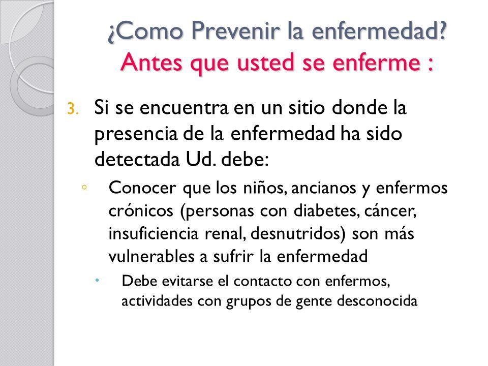 ¿Como Prevenir la enfermedad? Antes que usted se enferme : 3. Si se encuentra en un sitio donde la presencia de la enfermedad ha sido detectada Ud. de