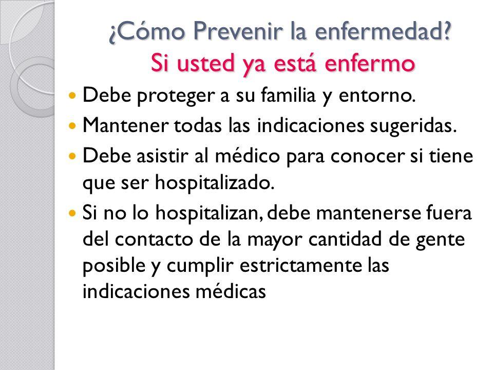 ¿Cómo Prevenir la enfermedad? Si usted ya está enfermo Debe proteger a su familia y entorno. Mantener todas las indicaciones sugeridas. Debe asistir a