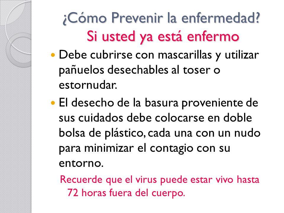 ¿Cómo Prevenir la enfermedad? Si usted ya está enfermo Debe cubrirse con mascarillas y utilizar pañuelos desechables al toser o estornudar. El desecho
