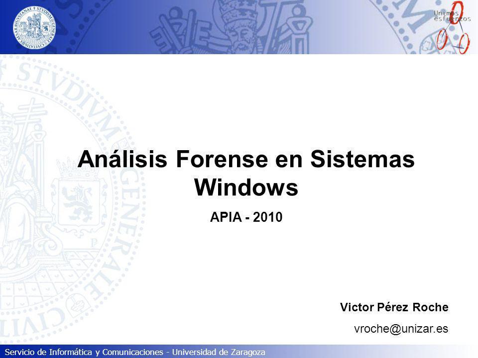 Servicio de Informática y Comunicaciones - Universidad de Zaragoza Análisis Forense en Sistemas Windows APIA - 2010 Victor Pérez Roche vroche@unizar.e