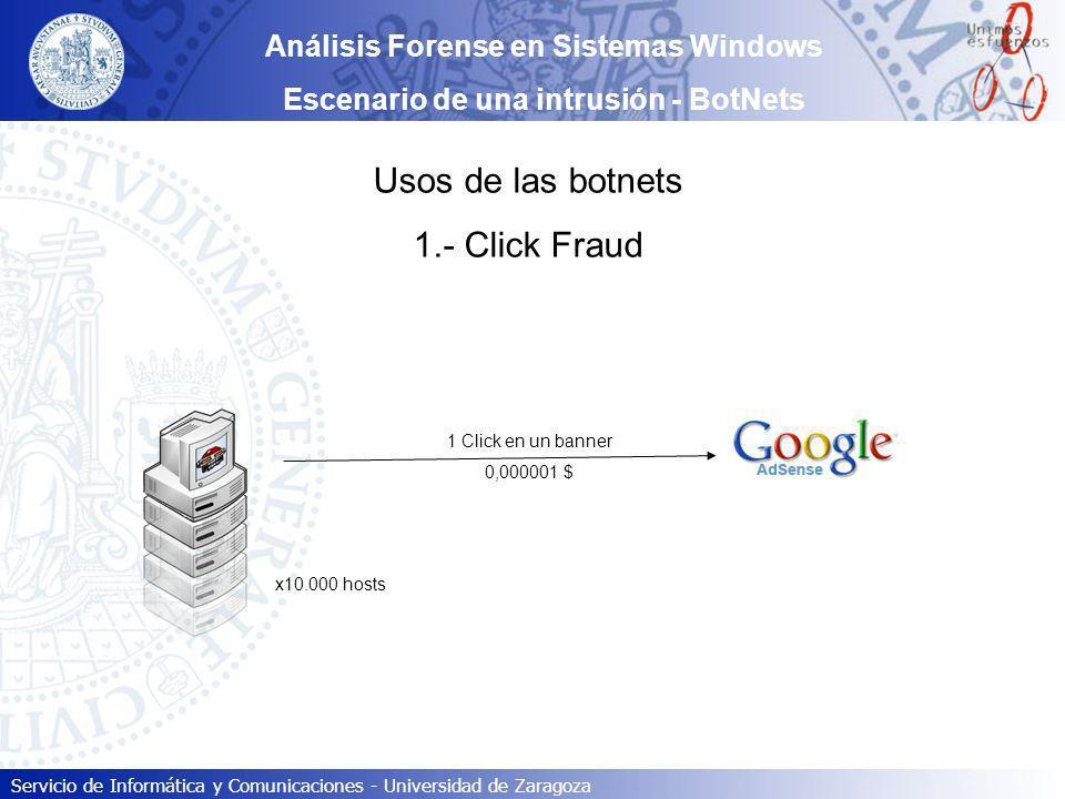 Servicio de Informática y Comunicaciones - Universidad de Zaragoza Usos de las botnets 1.- Click Fraud x10.000 hosts Análisis Forense en Sistemas Wind