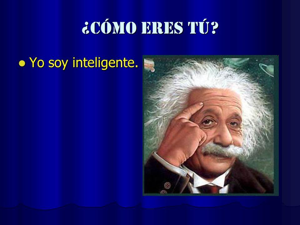 ¿cómo eres tú? Yo soy inteligente. Yo soy inteligente.