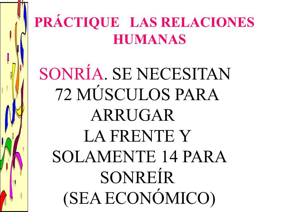 SONRÍA. SE NECESITAN 72 MÚSCULOS PARA ARRUGAR LA FRENTE Y SOLAMENTE 14 PARA SONREÍR (SEA ECONÓMICO) PRÁCTIQUE LAS RELACIONES HUMANAS