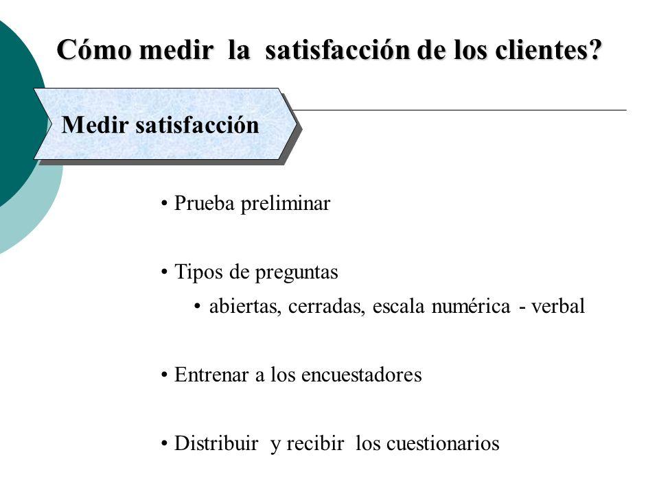 Cómo medir la satisfacción de los clientes? Medir satisfacción Prueba preliminar Tipos de preguntas abiertas, cerradas, escala numérica - verbal Entre