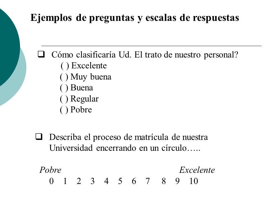 Ejemplos de preguntas y escalas de respuestas Cómo clasificaría Ud. El trato de nuestro personal? ( ) Excelente ( ) Muy buena ( ) Buena ( ) Regular (