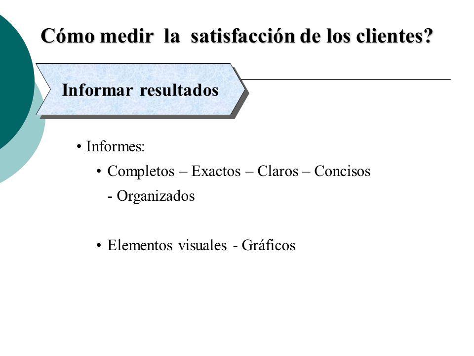 Cómo medir la satisfacción de los clientes? Informar resultados Informes: Completos – Exactos – Claros – Concisos - Organizados Elementos visuales - G