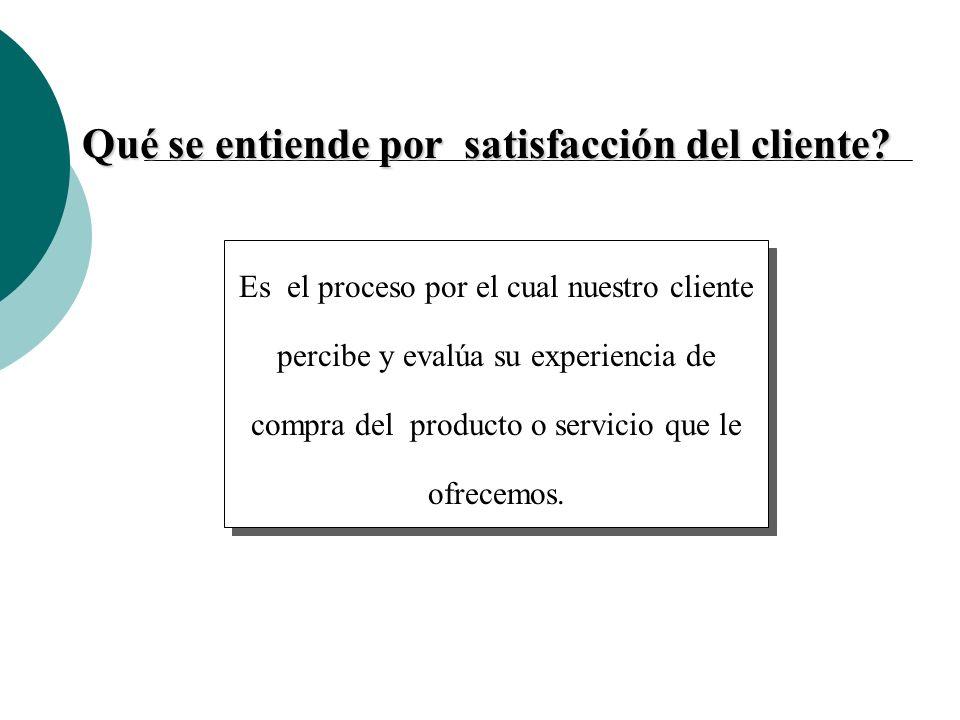 Qué se entiende por satisfacción del cliente? Es el proceso por el cual nuestro cliente percibe y evalúa su experiencia de compra del producto o servi